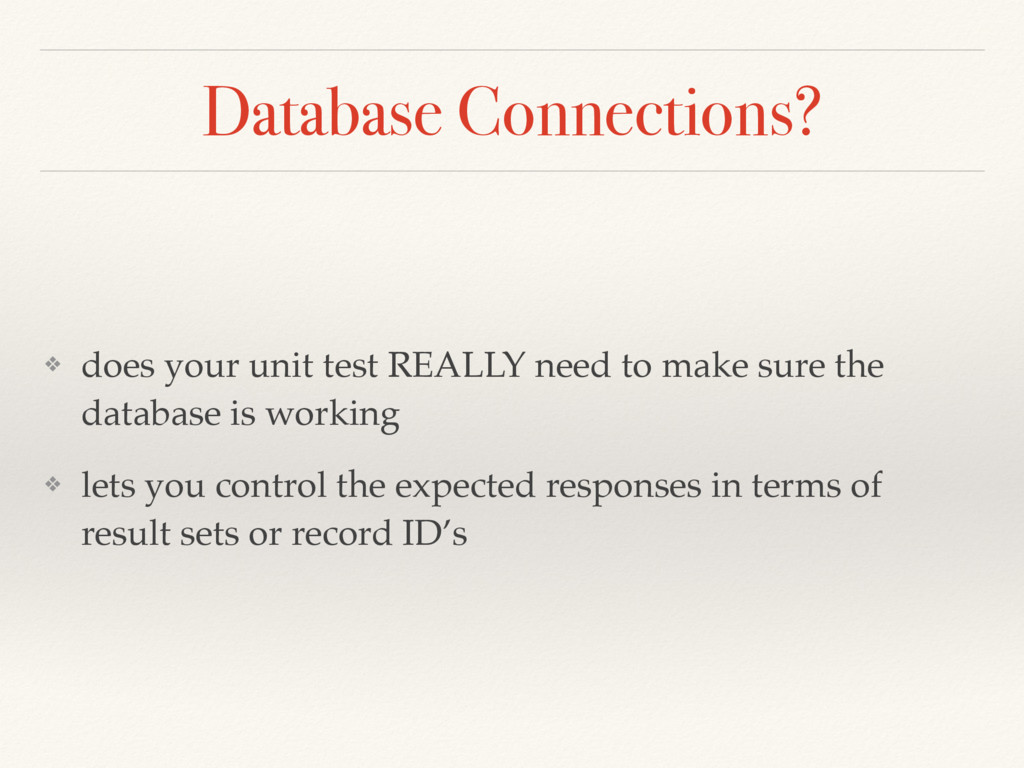Database Connections? ❖ does your unit test REA...