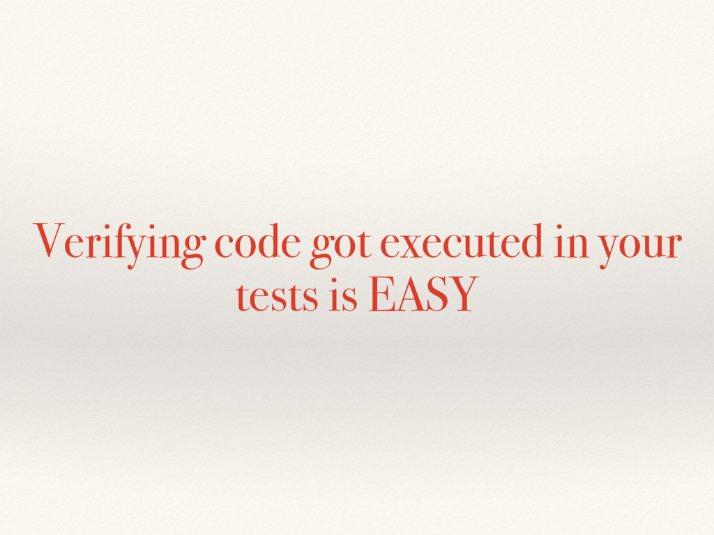 Verifying code got executed in your tests is EA...