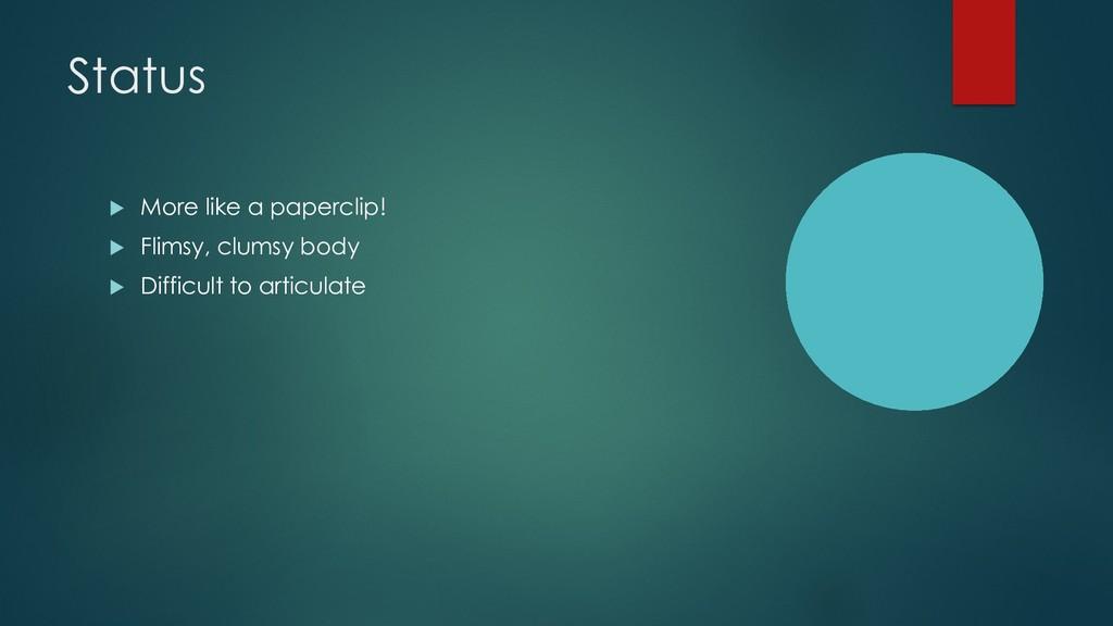 Status u More like a paperclip! u Flimsy, clums...