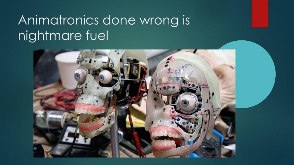 Animatronics done wrong is nightmare fuel