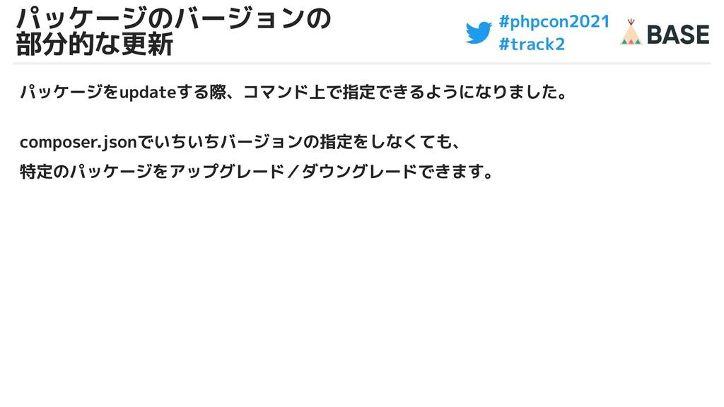 #phpcon2021 #track2 パッケージのバージョンの 部分的な更新 パッケージをu...