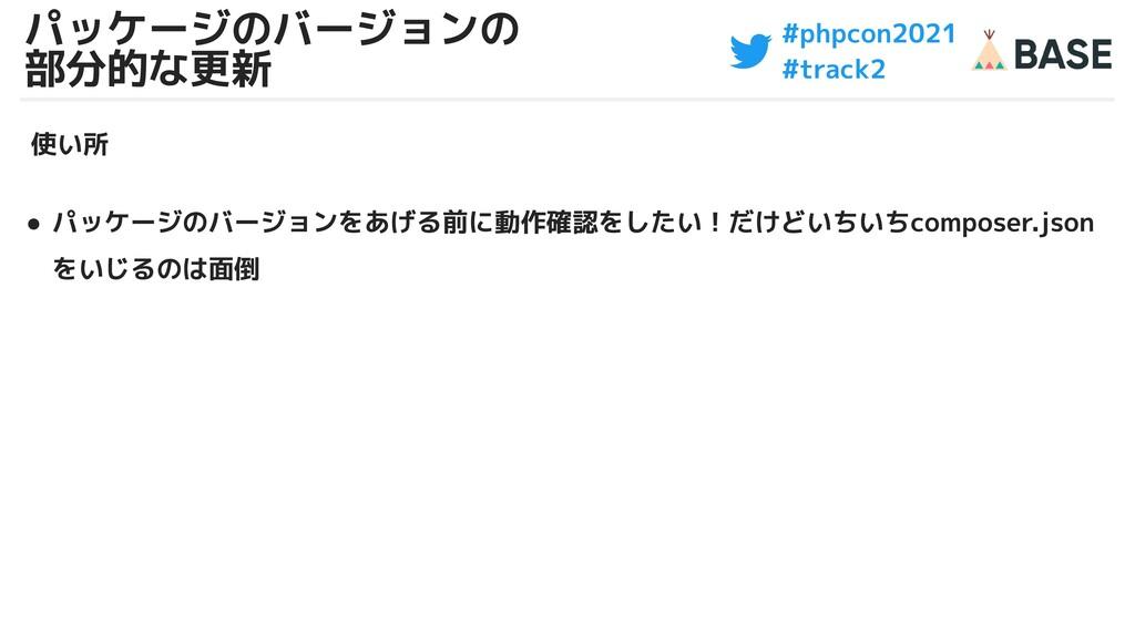 #phpcon2021 #track2 パッケージのバージョンの 部分的な更新 使い所 ● パ...