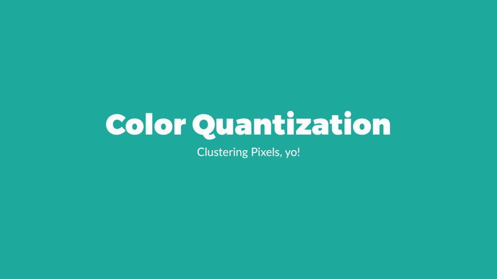 Color Quantization Clustering Pixels, yo!