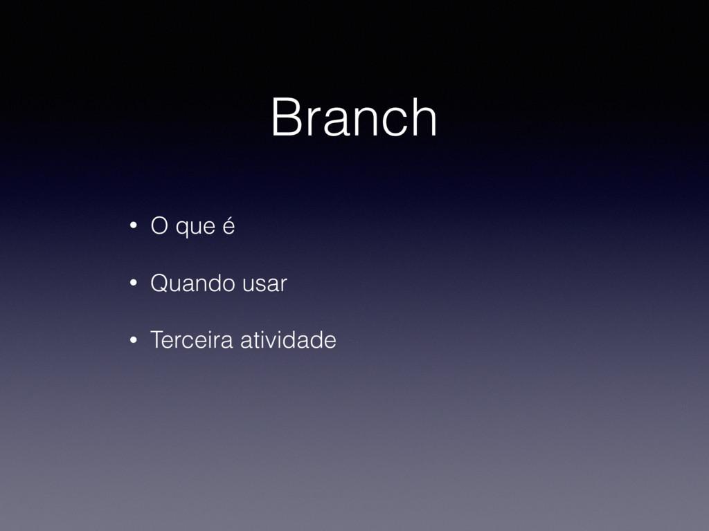 Branch • O que é • Quando usar • Terceira ativi...