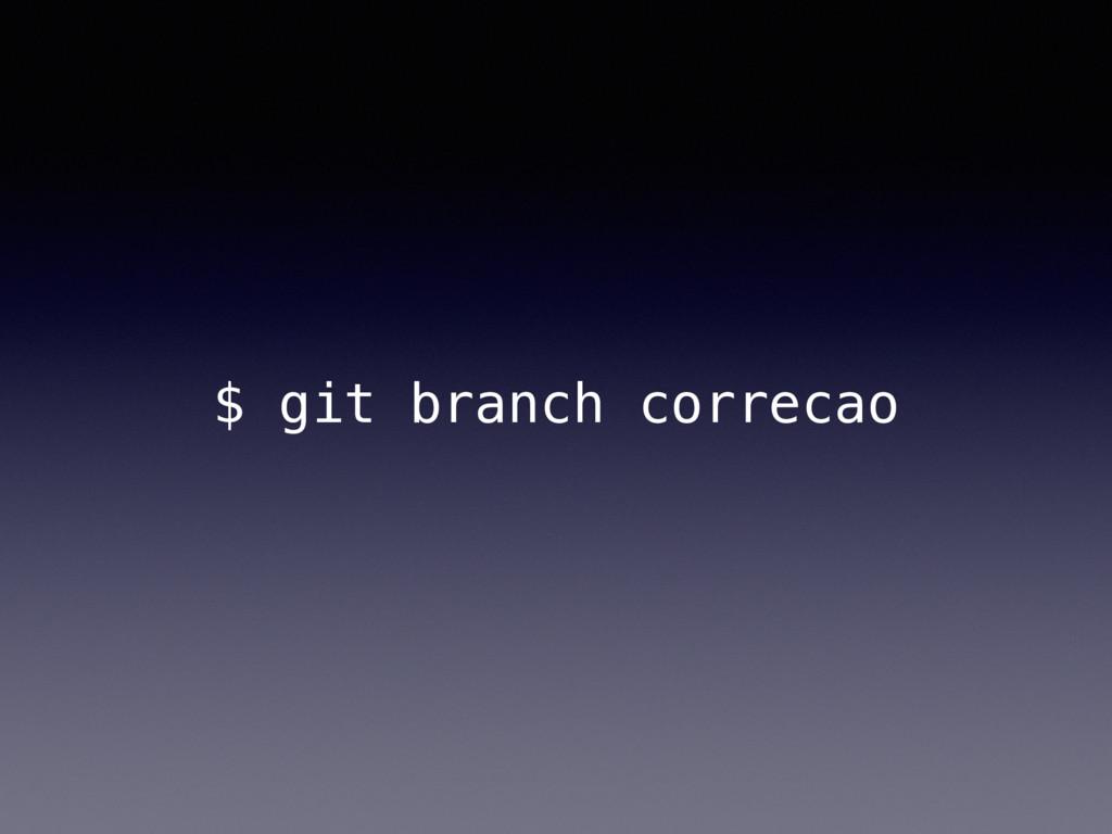 $ git branch correcao