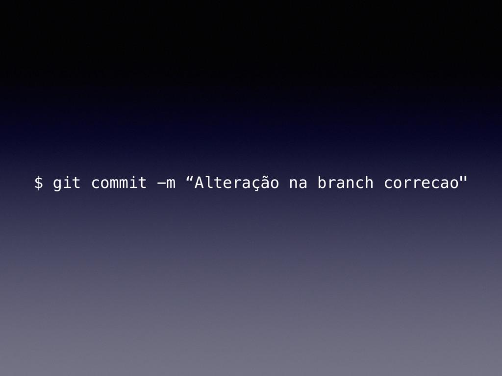 """$ git commit -m """"Alteração na branch correcao"""""""