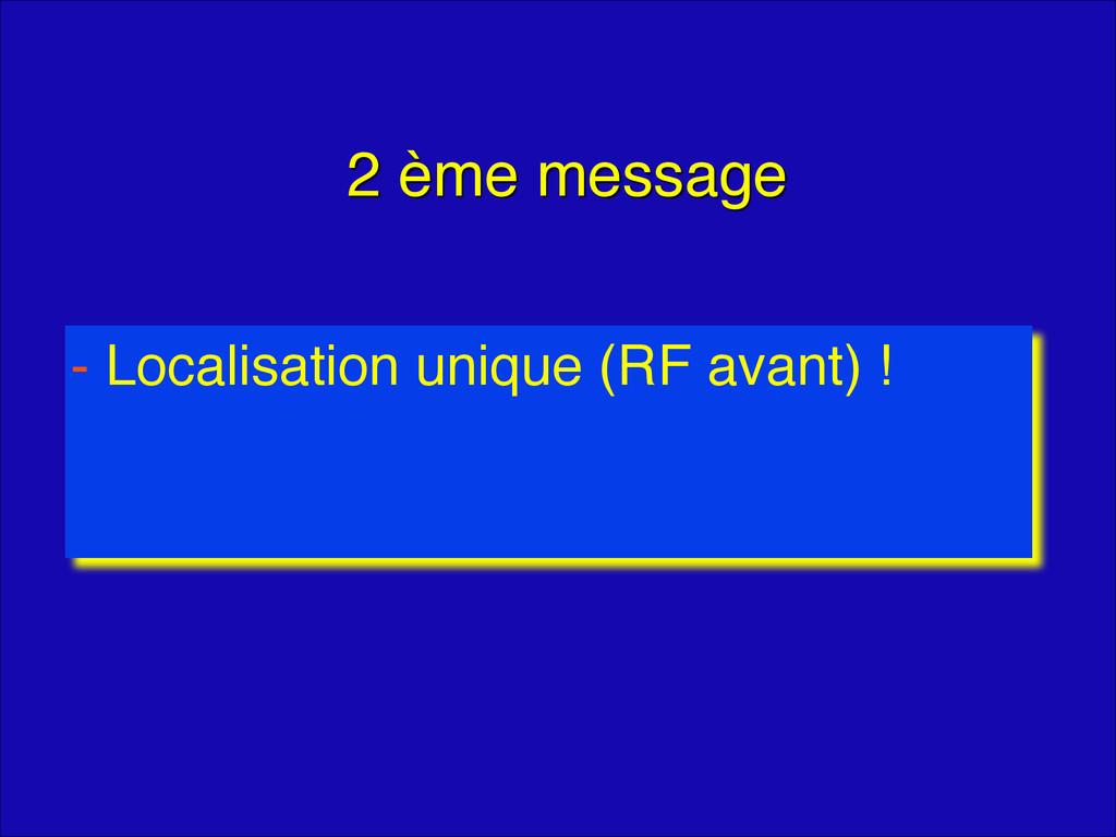 2 ème message - Localisation unique (RF avant) !
