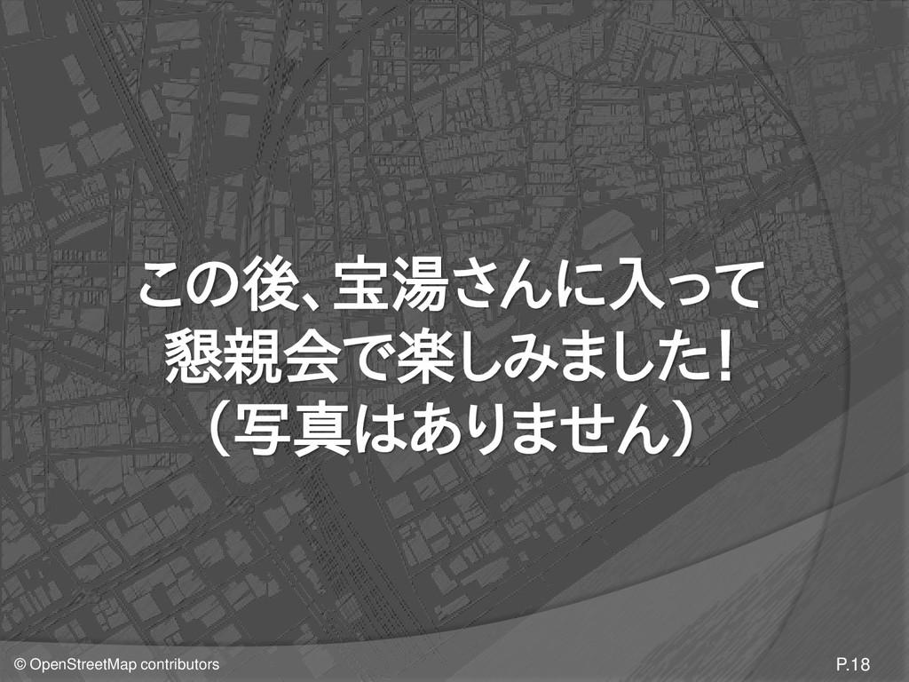 © OpenStreetMap contributors この後、宝湯さんに入って 懇親会で楽...