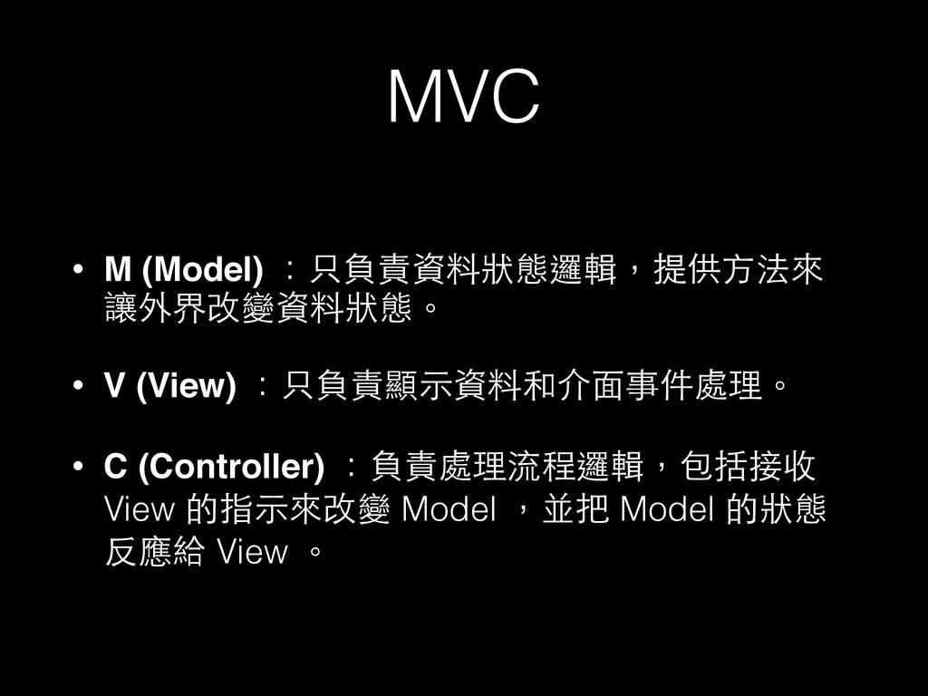 MVC • M (Model) :只負責資料狀態邏輯,提供⽅方法來 讓外界改變資料狀態。 • ...