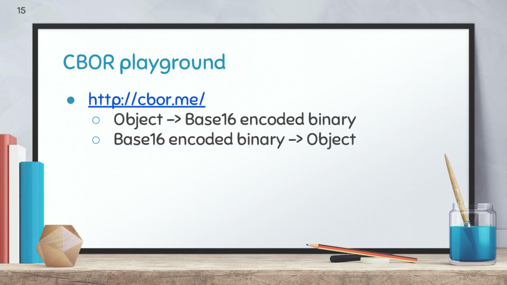 CBOR playground ● http://cbor.me/ ○ Object -> B...