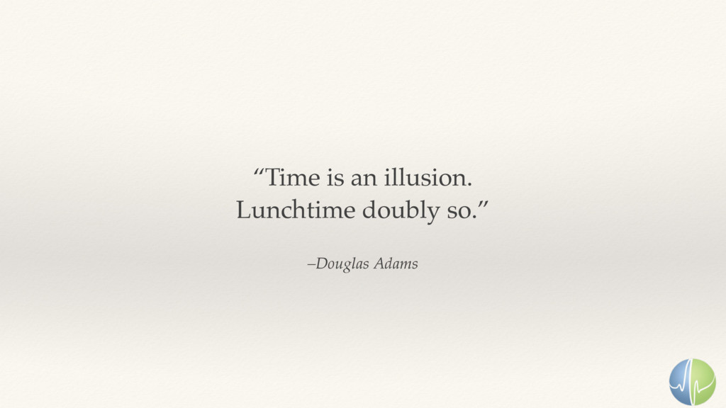"""–Douglas Adams """"Time is an illusion. Lunchtime..."""