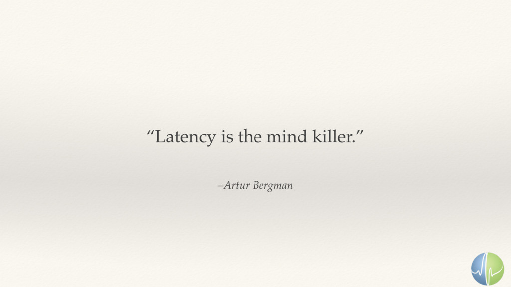 "–Artur Bergman ""Latency is the mind killer."""