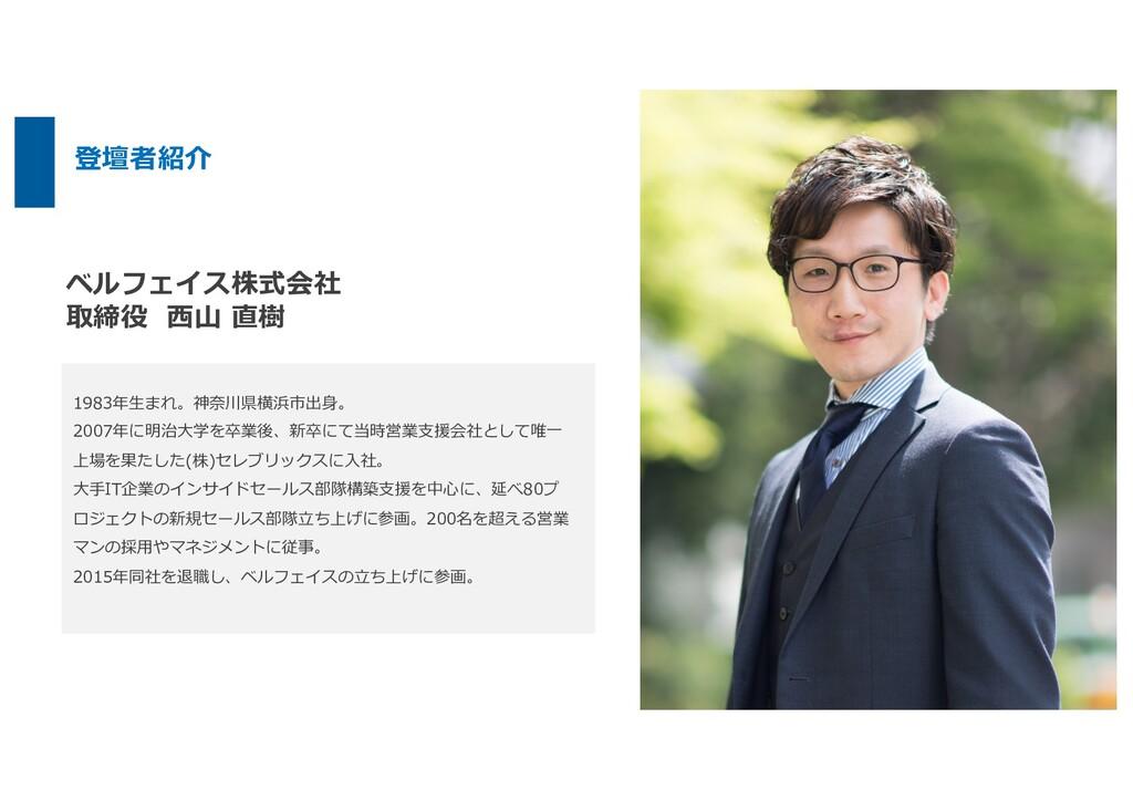 ベルフェイス株式会社 取締役 ⻄⼭ 直樹 1983年⽣まれ。神奈川県横浜市出⾝。 2007年に...