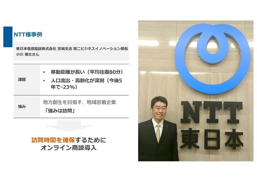 NTT様事例 東⽇本電信電話株式会社 宮城⽀店 第⼆ビジネスイノベーション部⻑ ⼩川 博⽂さん...