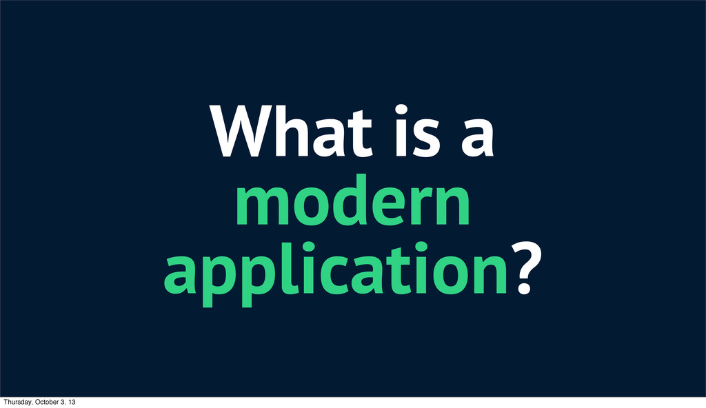 What is a modern application? Thursday, October...