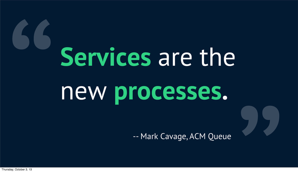 """""""Services are the new processes. -- Mark Cavage..."""