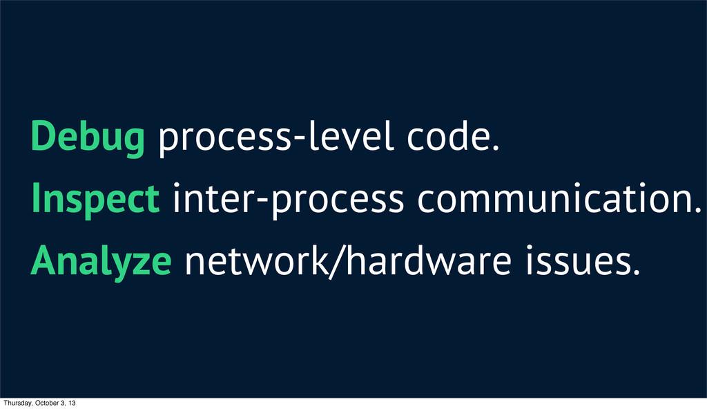 Debug process-level code. Inspect inter-process...