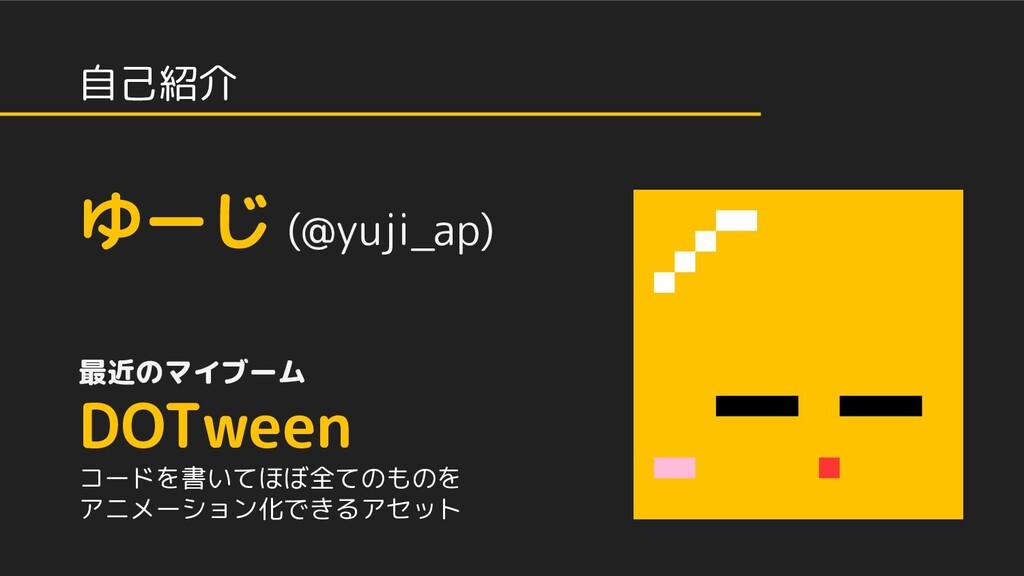 自己紹介 ゆーじ (@yuji_ap) 最近のマイブーム DOTween コードを書いてほぼ全...