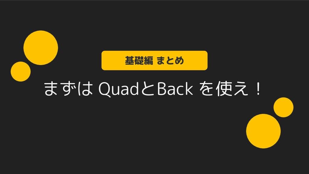 まずは QuadとBack を使え! 基礎編 まとめ