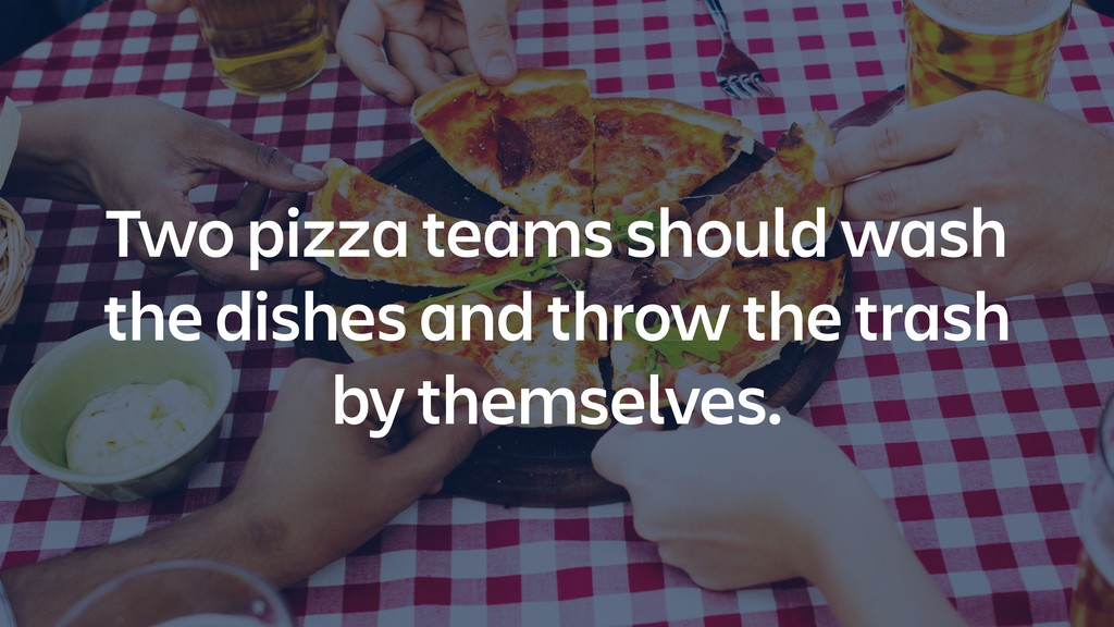 Two pizza teams should wash the dishes and thro...