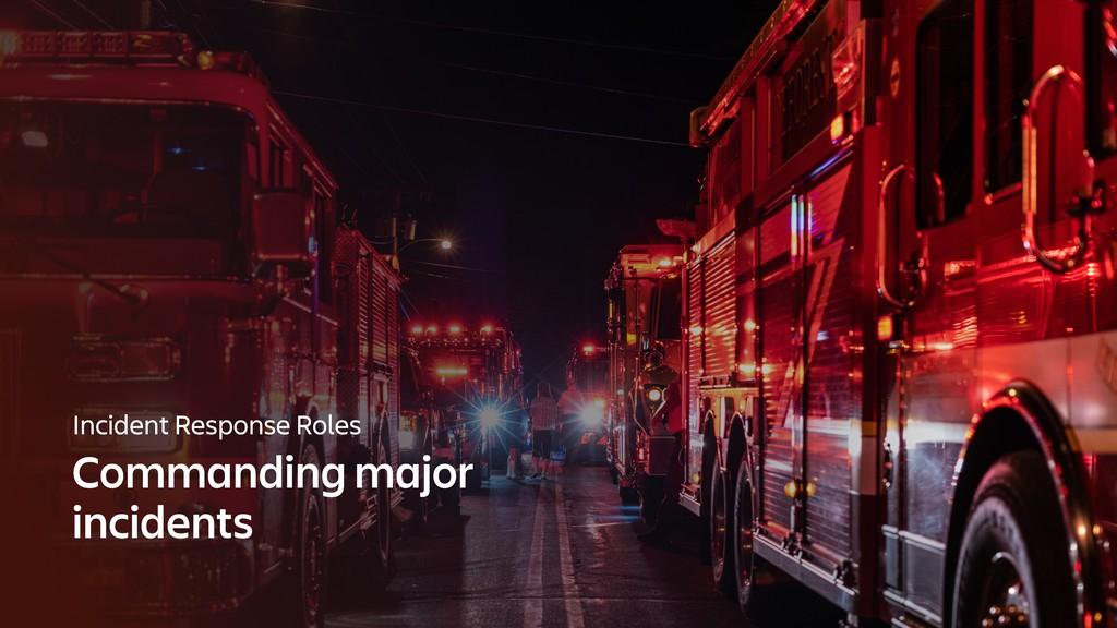 Incident Response Roles Commanding major incide...