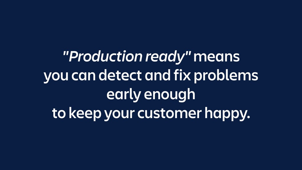 """""""Production ready"""" means you can detect and fix..."""