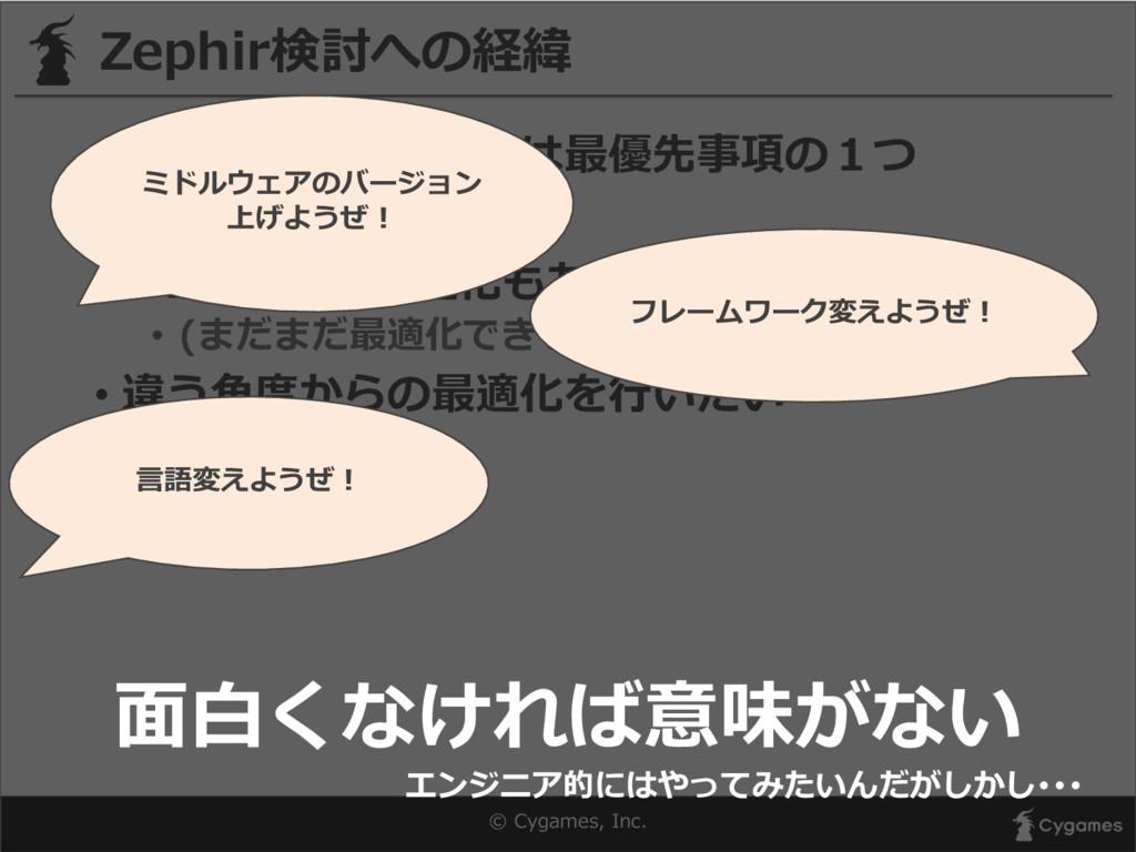 © Cygames, Inc. Zephir検討への経緯 • レスポンスの⾼高速化は最優先...