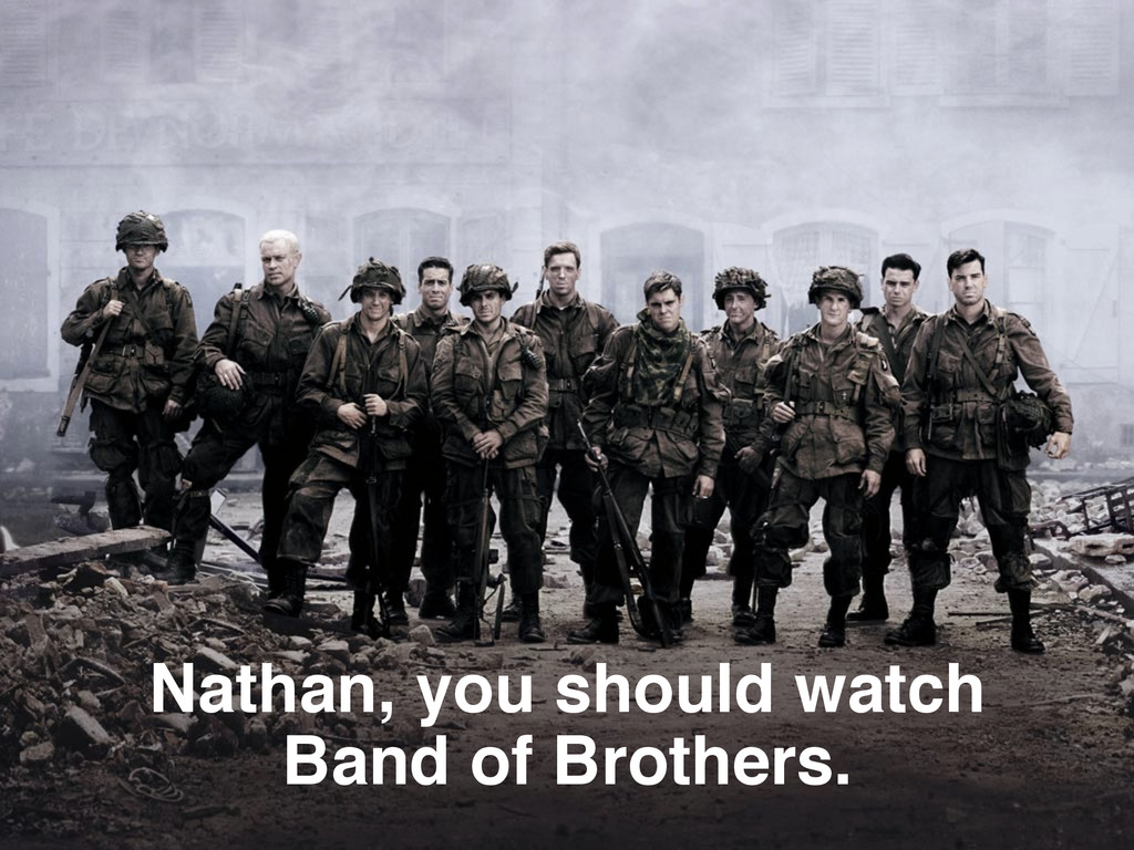 Nathan, you should watch Band of Brothers.