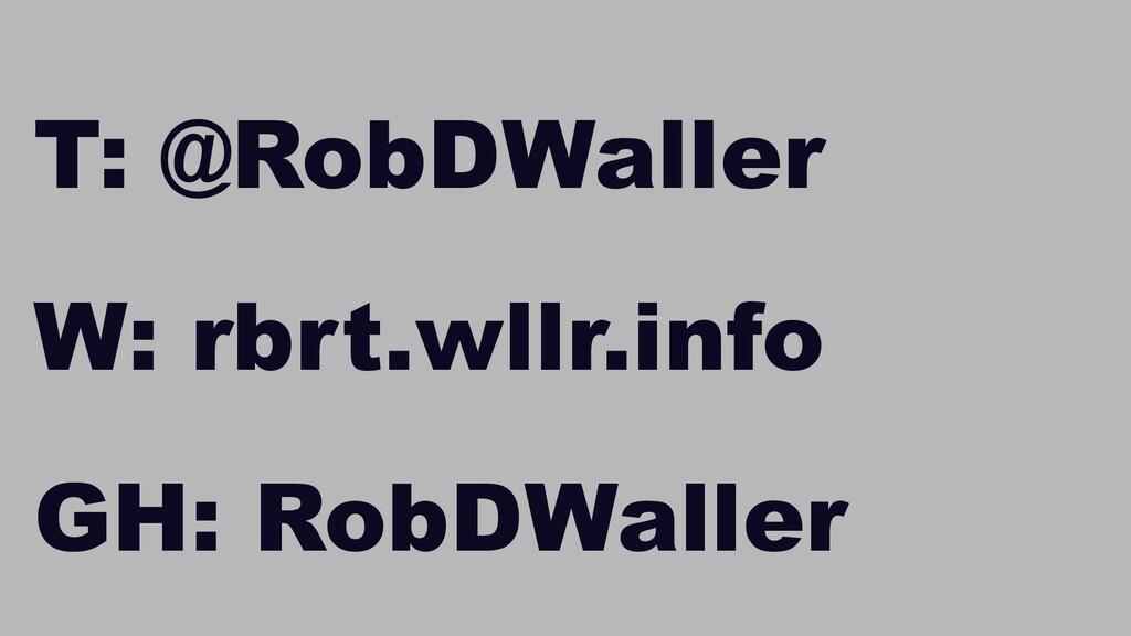 W: rbrt.wllr.info | T: @RobDWaller T: @RobDWall...