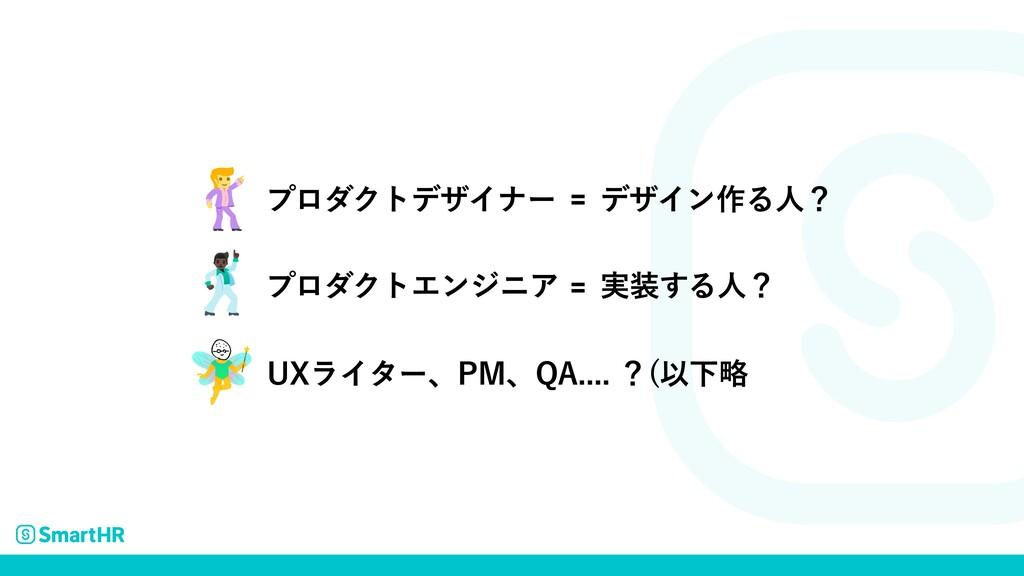 UXライター、PM、QA.... ?(以下略 プロダクトデザイナー デザイン作る人? = プロ...