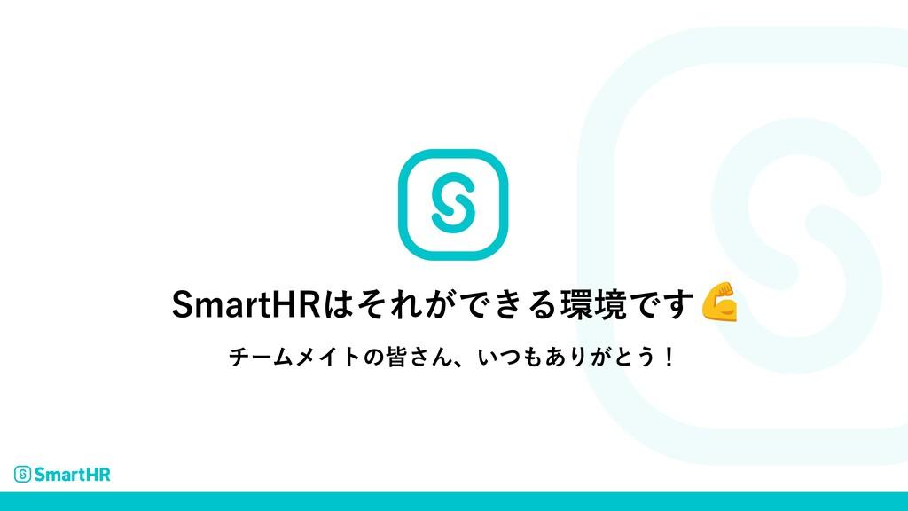 SmartHRはそれができる環境です チームメイトの皆さん、いつもありがとう!