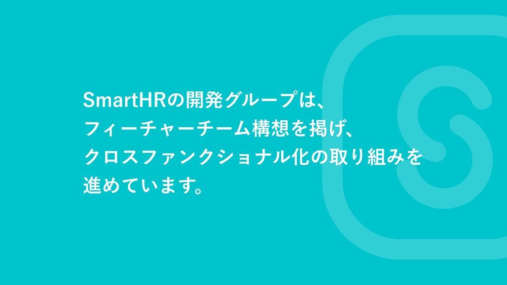 SmartHRの開発グループは、  フィーチャーチーム構想を掲げ、  クロスファンクショナル化...
