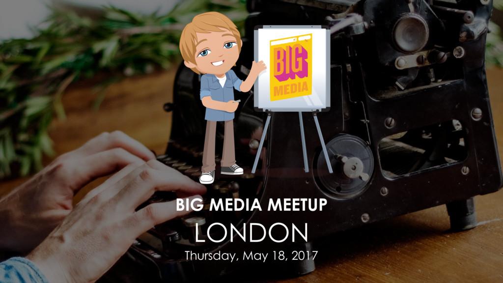 BIG MEDIA MEETUP LONDON Thursday, May 18, 2017