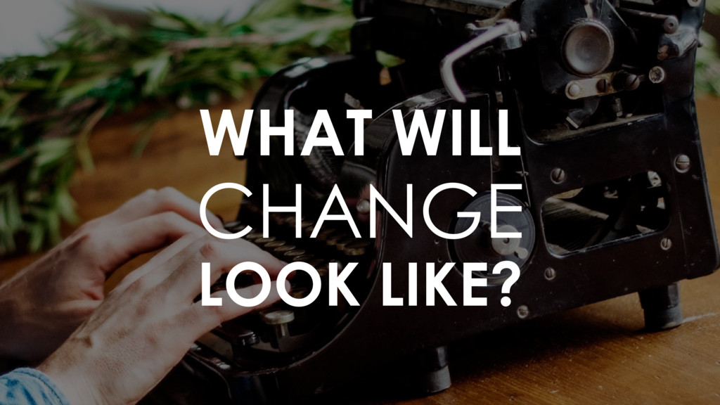 WHAT WILL CHANGE LOOK LIKE?