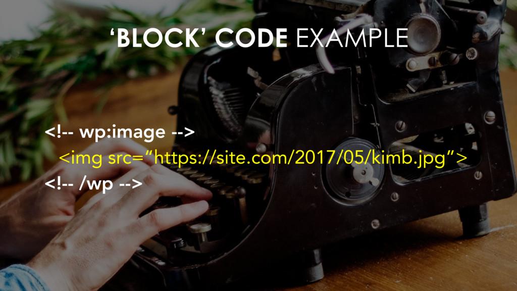'BLOCK' CODE EXAMPLE <!-- wp:image --> <img src...