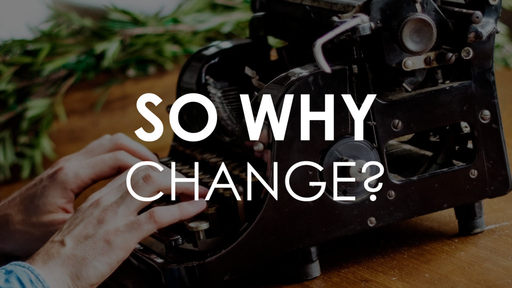 SO WHY CHANGE?