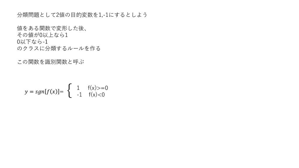 分類問題として2値の目的変数を1,-1にするとしよう 値をある関数で変形した後、 その値が0以...