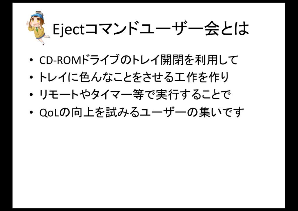 Ejectコマンドユーザー会とは • CD-‐ROMドライブのトレイ開閉を利用して • トレ...