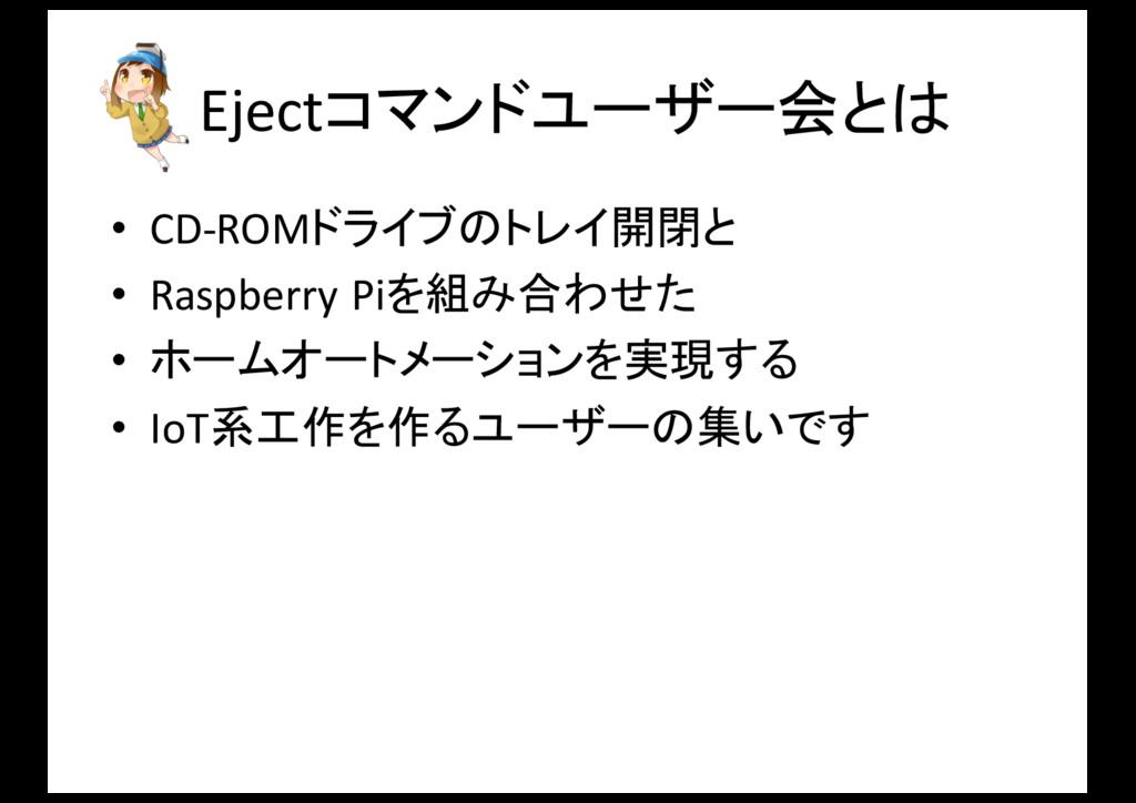 Ejectコマンドユーザー会とは • CD-‐ROMドライブのトレイ開閉と • Raspbe...