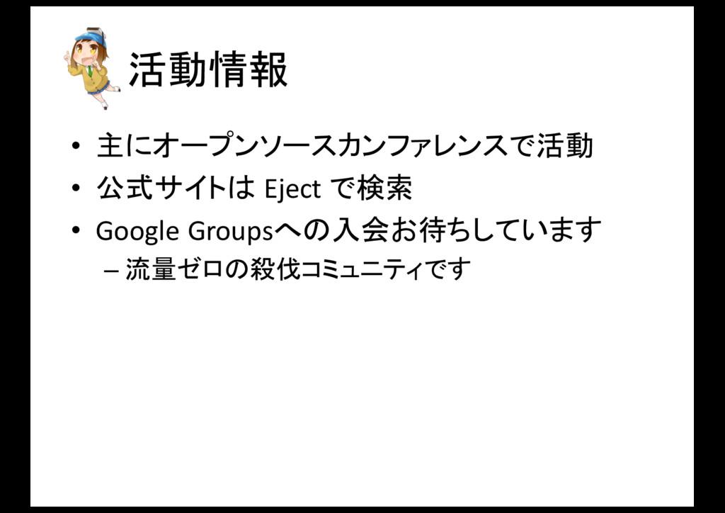 活動情報 • 主にオープンソースカンファレンスで活動 • 公式サイトは Eject で検...