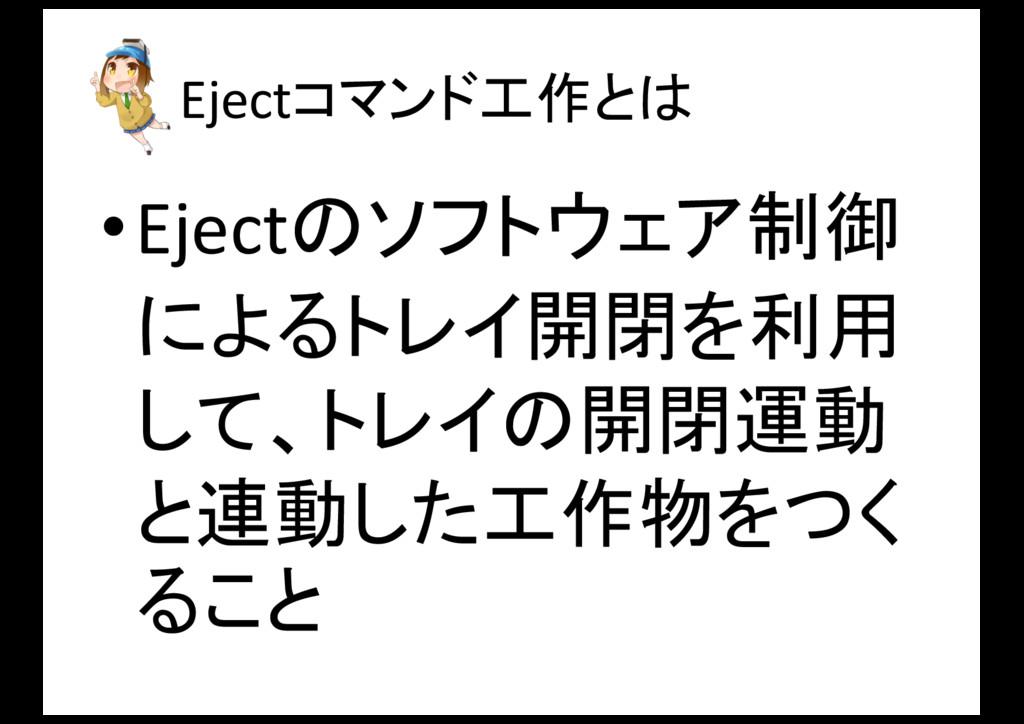 Ejectコマンド工作とは •Ejectのソフトウェア制御 によるトレイ開閉を利用 して、トレ...