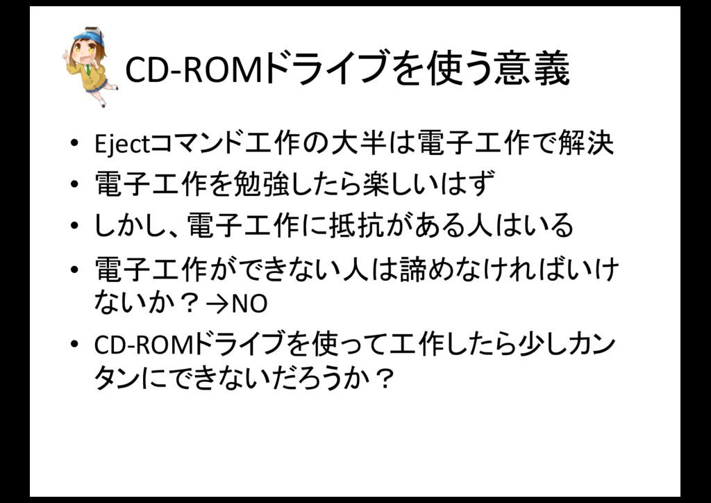 CD-‐ROMドライブを使う意義 • Ejectコマンド工作の大半は電子工作で解決 • 電子...