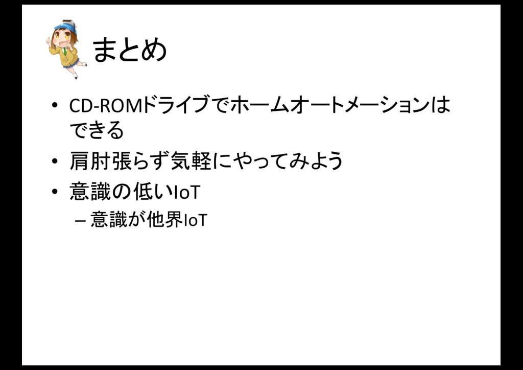 まとめ • CD-‐ROMドライブでホームオートメーションは できる • 肩肘張らず気軽にや...
