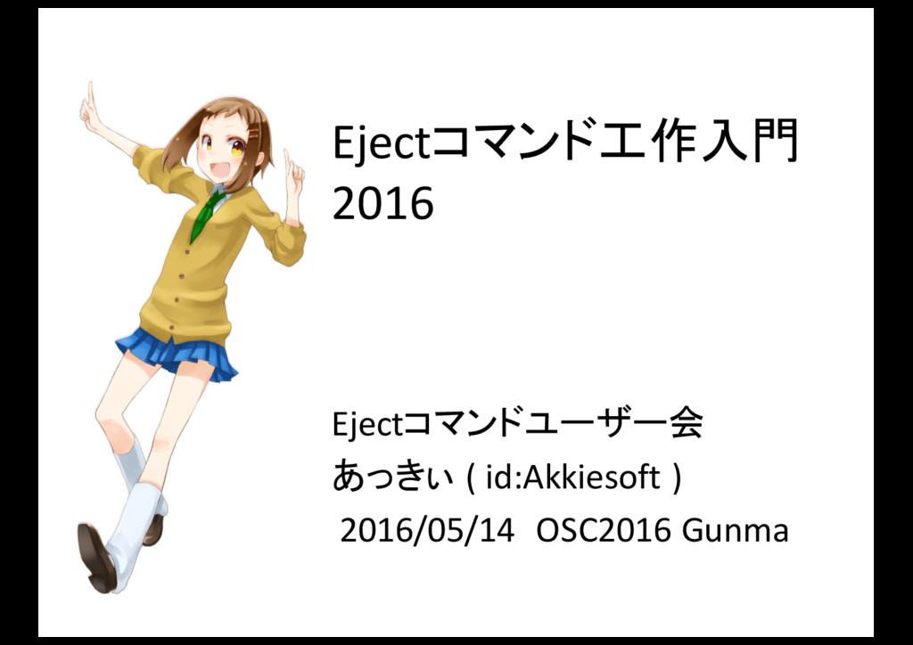 Ejectコマンド工作入門 2016 Ejectコマンドユーザー会 あっきぃ ( id:...