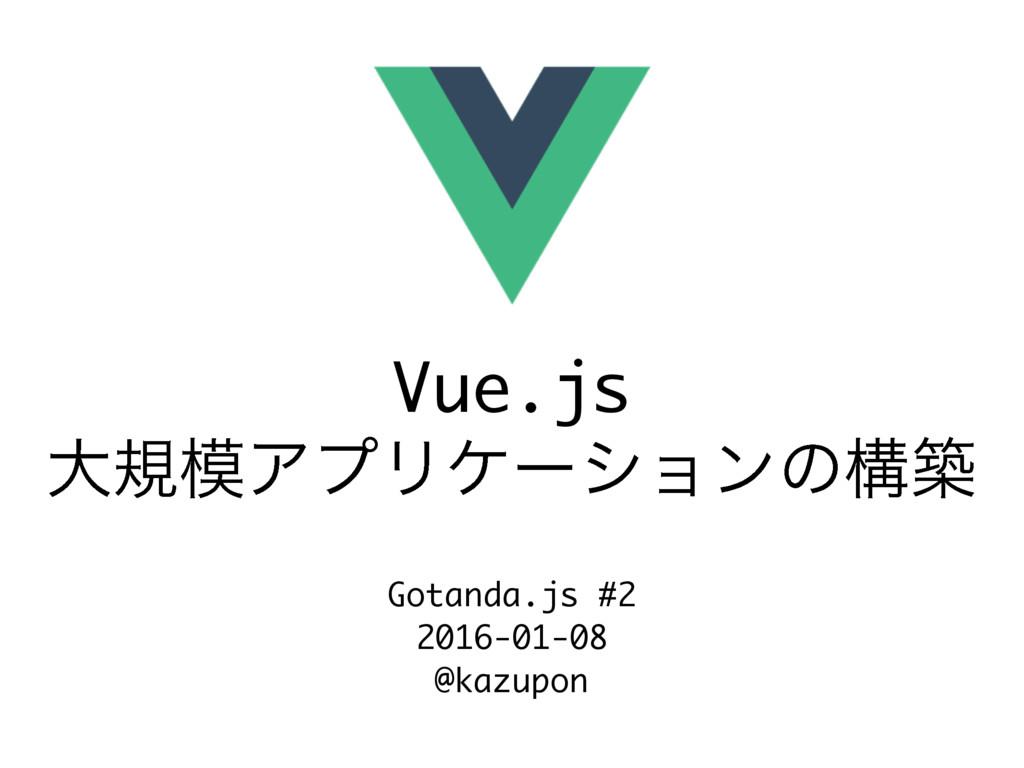 Vue.js େنΞϓϦέʔγϣϯͷߏங Gotanda.js #2 2016-01-08 ...
