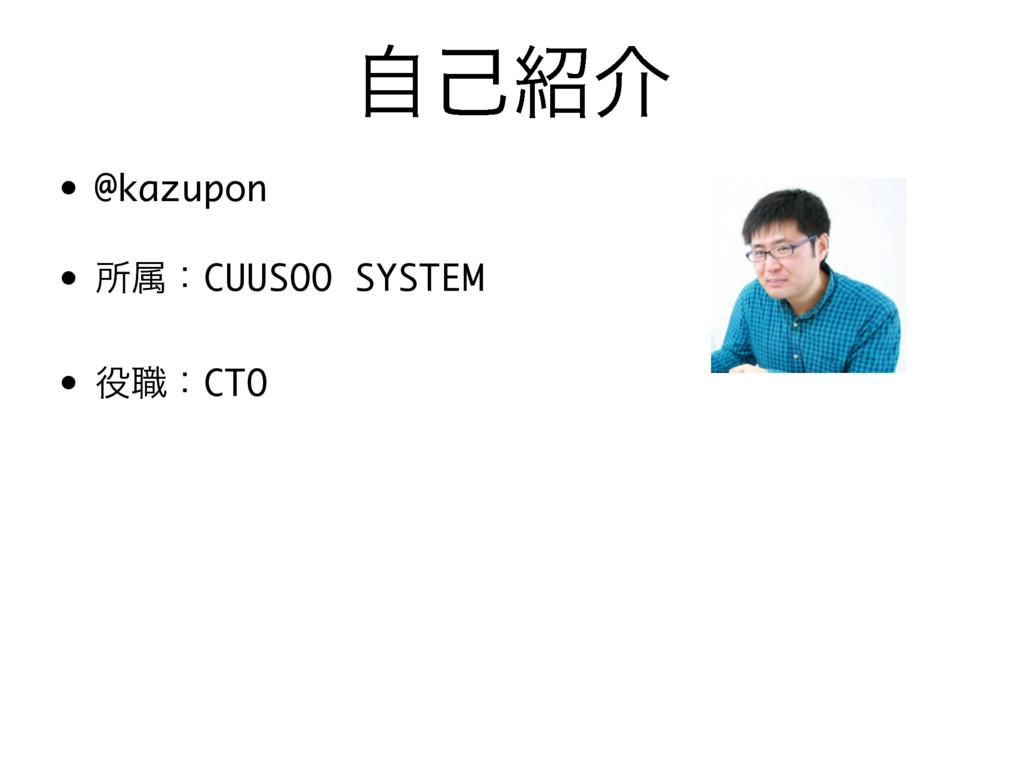 ࣗݾհ • @kazupon • ॴଐɿCUUSOO SYSTEM • ৬ɿCTO