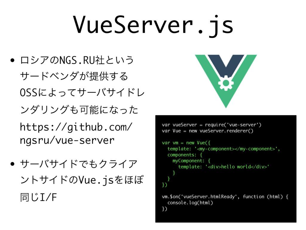 VueServer.js • ϩγΞͷNGS.RUࣾͱ͍͏ αʔυϕϯμ͕ఏڙ͢Δ OSSʹΑ...