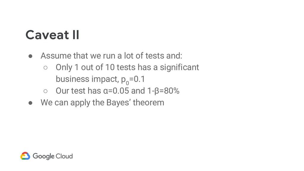 Caveat II ● Assume that we run a lot of tests a...