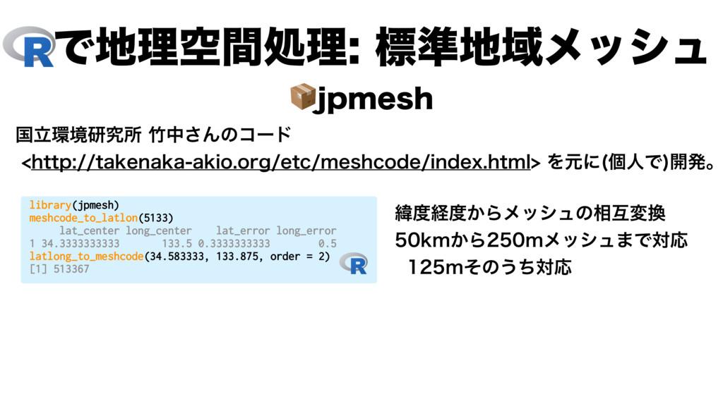 Ͱཧۭؒॲཧඪ४Ҭϝογϡ library(jpmesh) meshcode_to...