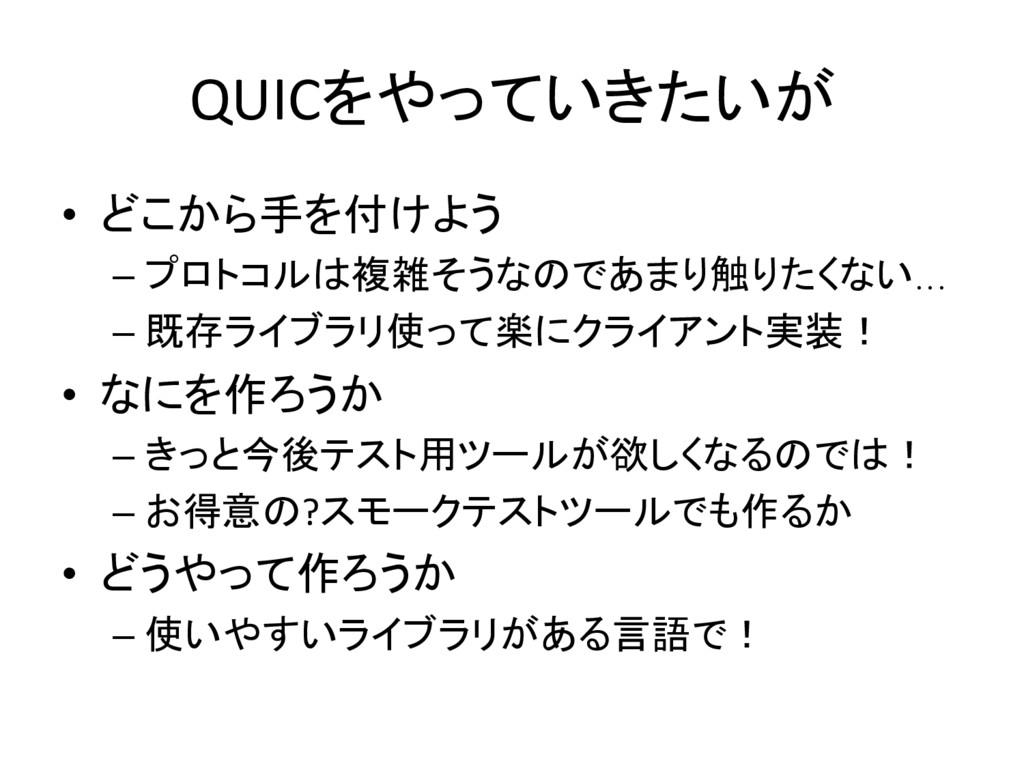 QUICをやっていきたいが • どこから手を付けよう –プロトコルは複雑そうなのであまり触...